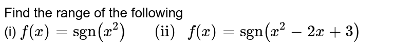 """Find the range of the following <br> (i)  `f(x)=""""sgn""""(x^(2)) """"     (ii) """"f(x)=""""sgn""""(x^(2)-2x+3)`"""