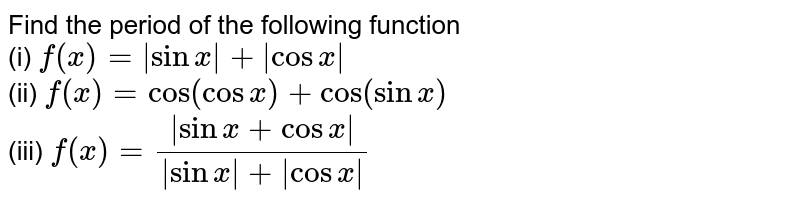 Find the period of the following function <br> (i) `f(x) =|sinx|+|cosx|` <br> (ii) `f(x)=cos(cosx)+cos(sinx)` <br> (iii)  `f(x)= (|sinx+cosx|)/(|sinx|+|cosx|)`