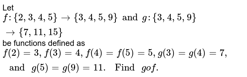 """Let `f:{2,3,4,5} to {3,4,5,9}and g:{3,4,5,9}  to {7,11,15}` be functions defined as `f(2)=3,f(3)=4, f(4)=f(5)=5, g(3)=g(4)=7, """" and """" g(5)=g(9)=11. """" Find """" gof.`"""