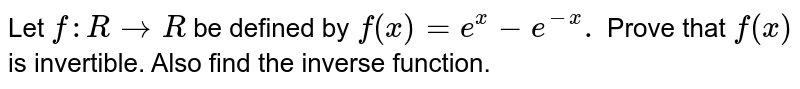 Let `f:R to R` be defined by `f(x) =e^(x)-e^(-x).` Prove that `f(x)` is invertible. Also find the inverse function.