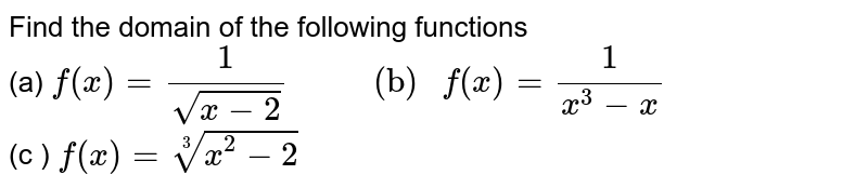 """Find the domain of the following functions <br> (a) `f(x)=(1)/(sqrt(x-2)) """"        (b) """" f(x)=(1)/(x^(3)-x)` <br> (c ) `f(x)= root(3)(x^(2)-2)`"""