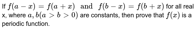 """If `f(a-x)=f(a+x) """" and """" f(b-x)=f(b+x)` for all real x, where `a, b (a gt b gt 0)` are constants, then prove that `f(x)` is a periodic function."""