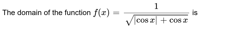 The domain of the function `f(x)=(1)/(sqrt( cosx +cosx))` is