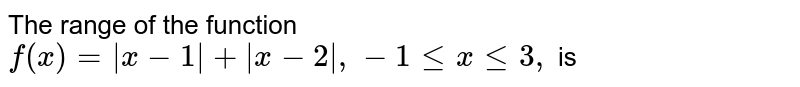 The range of the function `f(x)= x-1 + x-2 , -1 le x le 3,` is