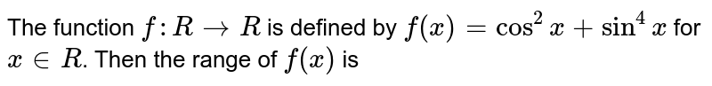 The function `f:R to R` is defined by `f(x)=cos^(2)x+sin^(4)x` for `x in R`. Then the range of `f(x)` is