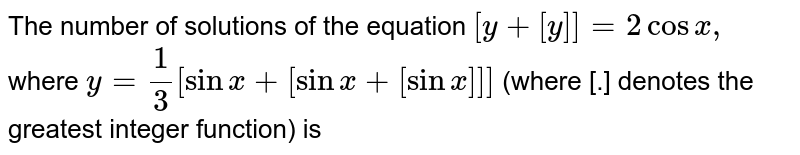 The  number of solutions of the equation `[y+[y]]=2 cosx, `  where `y=(1)/(3)[sinx+[sinx+[sinx]]]` (where [.] denotes the greatest integer function) is