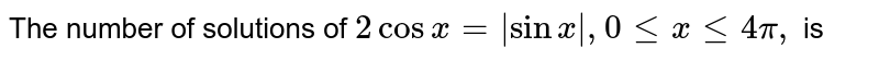 The number  of solutions of `2 cosx=|sinx|, 0 le x le 4 pi,`  is