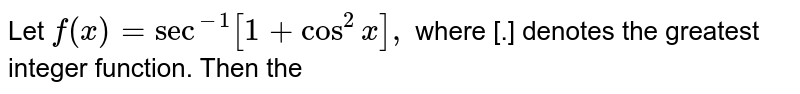 Let `f(x)=sec^(-1)[1+cos^(2)x],` where [.] denotes the greatest integer function. Then the