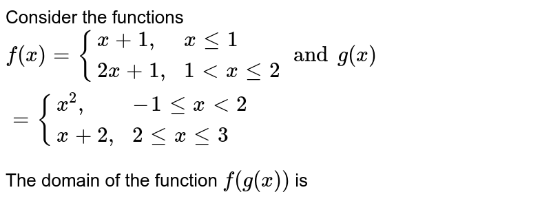 """Consider the functions <br> `f(x)={(x+1"""","""",x le 1),(2x+1"""","""",1lt x le 2):} and g(x)={(x^(2)"""","""", -1 le x lt2),(x+2"""","""",2le x le 3):}` <br> The domain of the function `f(g(x))` is"""