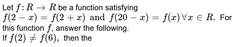 Let `f:R to R ` be a function satisfying `f(2-x)=f(2+x) and f(20-x)=f(x) AA x in  R.` For this  function `f`, answer the following. <br> If `f(2) ne f(6),` then the