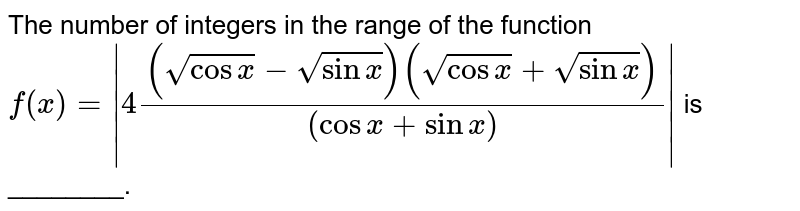 The number of integers  in the range of the function <br> `f(x)= 4((sqrt(cosx)-sqrt(sinx))(sqrt(cosx)+sqrt(sinx)))/((cosx+sinx)) ` is ________.