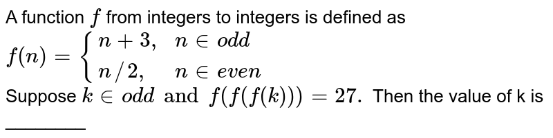 """A function `f` from integers to integers is defined as <br>  `f(n)={(n+3"""","""",n in odd),(n//2 """","""",n in even):}` <br>  Suppose `k in odd and f(f(f(k)))=27.` Then the value of k is ________"""