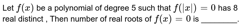 Let `f(x)` be a polynomial of degree 5 such that `f(|x|)=0` has 8 real distinct , Then number of real roots of `f(x)=0` is ________.