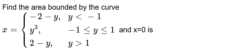 """Find the area bounded by the curve `x={{:(-2-y"""","""",ylt-1),(y^(3)"""","""",-1leyle1),(2-y"""","""",ygt1):}` and x=0 is"""