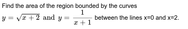 Find the area of the region bounded by the curves `y=sqrt(x+2) and y=(1)/(x+1)` between the lines x=0 and x=2.