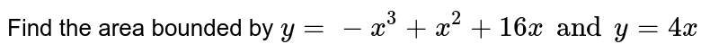 Find the area bounded by `y=-x^(3)+x^(2)+16x and y=4x`