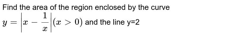 Find the area of the region enclosed by the curve `y= x-(1)/(x) (xgt0)` and the line y=2