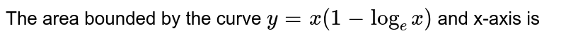 The area bounded by the curve `y=x(1-log_(e)x)` and x-axis is