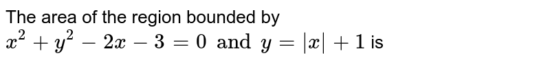 The area of the region bounded by `x^(2)+y^(2)-2x-3=0 and y= x +1` is