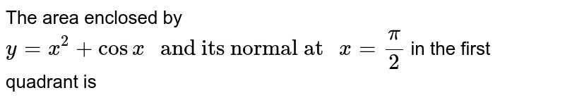 """The area enclosed by `y=x^(2)+ cos x"""" and its normal at """"x=(pi)/(2)` in the first quadrant is"""
