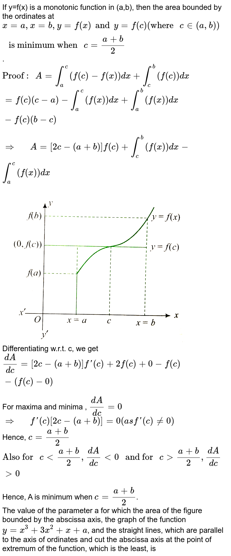 """If y=f(x) is a monotonic function in (a,b), then the area bounded by the ordinates at `x=a, x=b, y=f(x) and y=f(c)(""""where """"c in (a,b))"""" is minimum when """"c=(a+b)/(2)`. <br> `""""Proof : """" A=overset(c)underset(a)int(f(c)-f(x))dx+overset(b)underset(c)int(f(c))dx` <br> `=f(c)(c-a)-overset(c)underset(a)int(f(x))dx+overset(b)underset(a)int(f(x))dx-f(c)(b-c)` <br> `rArr""""  """"A=[2c-(a+b)]f(c)+overset(b)underset(c)int(f(x))dx-overset(c)underset(a)int(f(x))dx` <br> <img src=""""https://d10lpgp6xz60nq.cloudfront.net/physics_images/CEN_CAL_C09_E06_004_Q01.png"""" width=""""80%""""> <br> Differentiating w.r.t. c, we get <br> `(dA)/(dc)=[2c-(a+b)]f'(c)+2f(c)+0-f(c)-(f(c)-0)` <br> For maxima and minima , `(dA)/(dc)=0` <br> `rArr""""  """"f'(c)[2c-(a+b)]=0(as f'(c)ne 0)` <br> Hence, `c=(a+b)/(2)` <br> `""""Also for """"clt(a+b)/(2),(dA)/(dc)lt0"""" and for """"cgt(a+b)/(2),(dA)/(dc)gt0` <br> Hence, A is minimum when `c=(a+b)/(2)`. <br> The value of the parameter a for which the area of the figure bounded by the abscissa axis, the graph of the function `y=x^(3)+3x^(2)+x+a`, and the straight lines, which are parallel to the axis of ordinates and cut the abscissa axis at the point of extremum of the function, which is the least, is"""