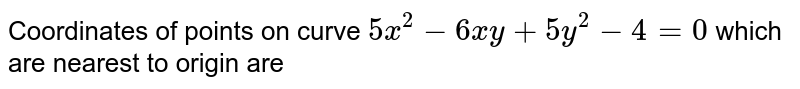 Coordinates of points on curve `5x^(2) - 6xy +5y^(2) - 4 = 0` which are nearest to origin are