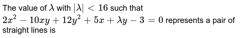 The value of `lambda` with `|lambda| lt 16` such that `2x^(2) - 10xy +12y^(2) +5x +lambda y - 3 = 0` represents a pair of straight lines is