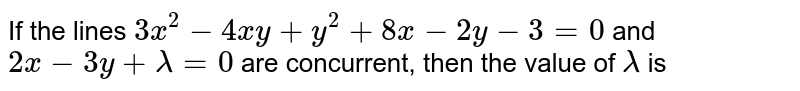 If the lines `3x^(2)-4xy +y^(2) +8x - 2y- 3 = 0` and `2x - 3y +lambda = 0` are concurrent, then the value of `lambda` is