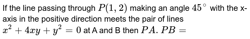 If the line passing through `P(1,2)` making an angle `45^(@)` with the x-axis in the positive direction meets the pair of lines `x^(2) +4xy +y^(2) = 0` at A and B then `PA. PB =`
