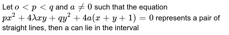 Let `o lt p lt q` and `a ne 0` such that the equation `px^(2) +4 lambda xy +qy^(2) +4a (x+y +1) = 0` represents a pair of straight lines, then a can lie in the interval