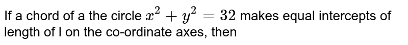 If a chord of a the circle `x^(2)+y^(2) = 32` makes equal intercepts of length of l on the co-ordinate axes, then