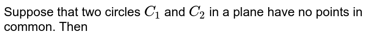 Suppose that two circles `C_(1)` and `C_(2)` in a plane have no points in common. Then