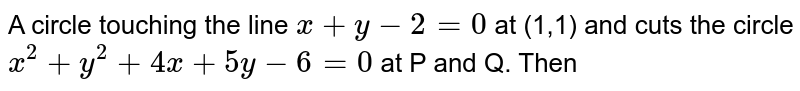 A circle touching the line `x +y - 2 = 0` at (1,1) and cuts the circle `x^(2) +y^(2) +4x +5y - 6 = 0` at P and Q. Then