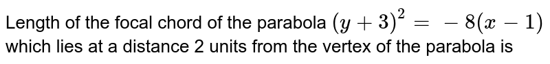 Length of the focal chord of the parabola `(y +3)^(2) = -8(x-1)` which lies at a distance 2 units from the vertex of the parabola is