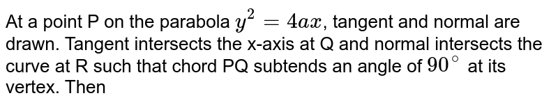At a point P on the parabola `y^(2) = 4ax`, tangent and normal are drawn. Tangent intersects the x-axis at Q and normal intersects the curve at R such that chord PQ subtends an angle of `90^(@)` at its vertex. Then