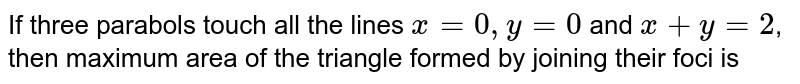 If three parabols touch all the lines `x = 0, y = 0` and `x +y =2`, then maximum area of the triangle formed by joining their foci is