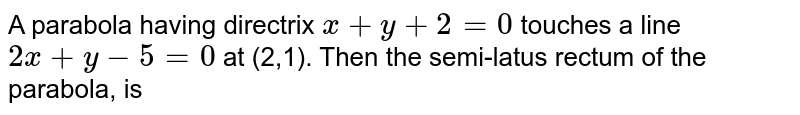 A parabola having directrix `x +y +2 =0` touches a line `2x +y -5 = 0` at (2,1). Then the semi-latus rectum of the parabola, is
