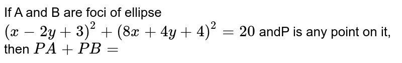 If A and B are foci of ellipse `(x-2y+3)^(2)+(8x +4y +4)^(2) =20` andP is any point on it, then `PA +PB =`