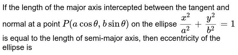 If the length of the major axis intercepted between the tangent and normal at a point `P (a cos theta, b sin theta)` on the ellipse `(x^(2))/(a^(2)) +(y^(2))/(b^(2)) =1` is equal to the length of semi-major axis, then eccentricity of the ellipse is