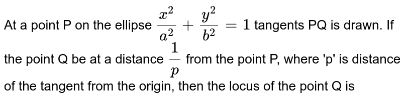 At a point P on the ellipse `(x^(2))/(a^(2))+(y^(2))/(b^(2)) =1` tangents PQ is drawn. If the point Q be at a distance `(1)/(p)` from the point P, where 'p' is distance of the tangent from the origin, then the locus of the point Q is