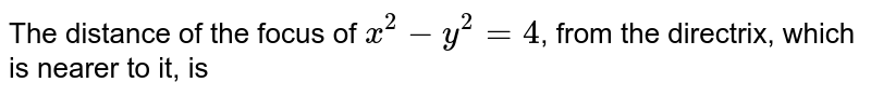 The distance of the focus of `x^(2)-y^(2) =4`, from the directrix, which is nearer to it, is