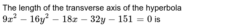 The length of the transverse axis of the hyperbola `9x^(2)-16y^(2)-18x -32y - 151 = 0` is