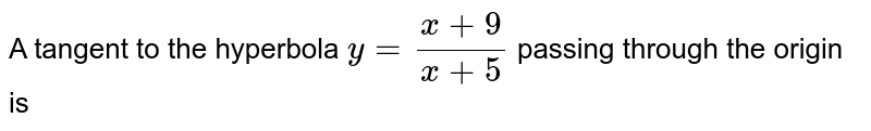 A tangent to the hyperbola `y = (x+9)/(x+5)` passing through the origin is