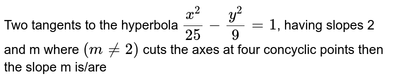 Two tangents to the hyperbola `(x^(2))/(25) -(y^(2))/(9) =1`, having slopes 2 and m where `(m ne 2)` cuts the axes at four concyclic points then the slope m is/are