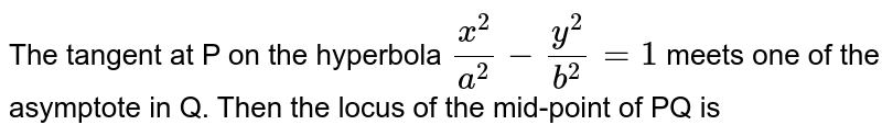 The tangent at P on the hyperbola `(x^(2))/(a^(2)) -(y^(2))/(b^(2))=1` meets one of the asymptote in Q. Then the locus of the mid-point of PQ is