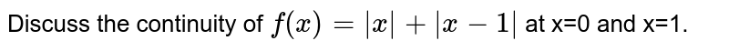 Discuss the continuity of `f(x)=|x|+|x-1| ` at x=0 and x=1.