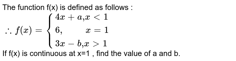 """The function f(x) is defined as follows : `therefore f(x)={:{(4x+a """",""""x lt 1),(6 """",        """" x=1),(3x-b"""",""""x gt 1):}` <br> If f(x) is continuous at x=1 , find the value of a and b."""