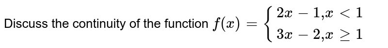 """Discuss the continuity of the function `f(x)={{:(2x -1 """",""""  x lt 1),(3x-2"""","""" x ge 1):}`"""