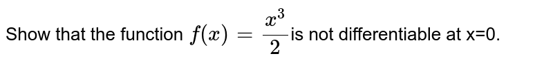 Show that the function `f(x)=x^3/2`is not differentiable at x=0.