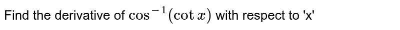 Find the derivative of `cos^(-1)(cot x)` with respect to 'x'
